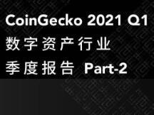 CoinGecko 2021 Q1 数字资产行业季度报告 Part-2