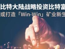比特大陆战略投资比特富富 或打造「Win-Win」矿业新生态
